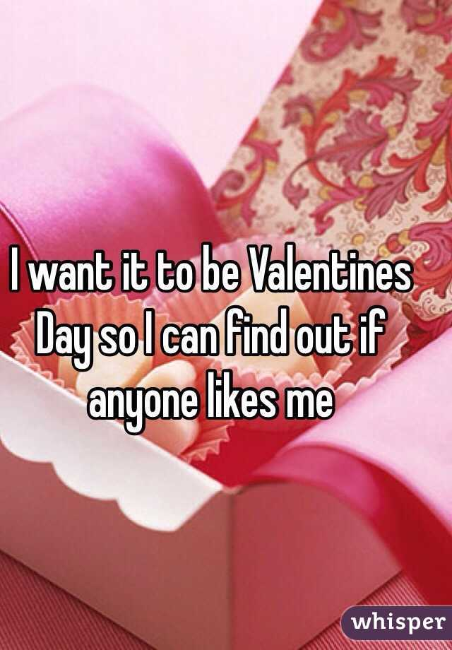 I want it to be Valentines Day so I can find out if anyone likes me