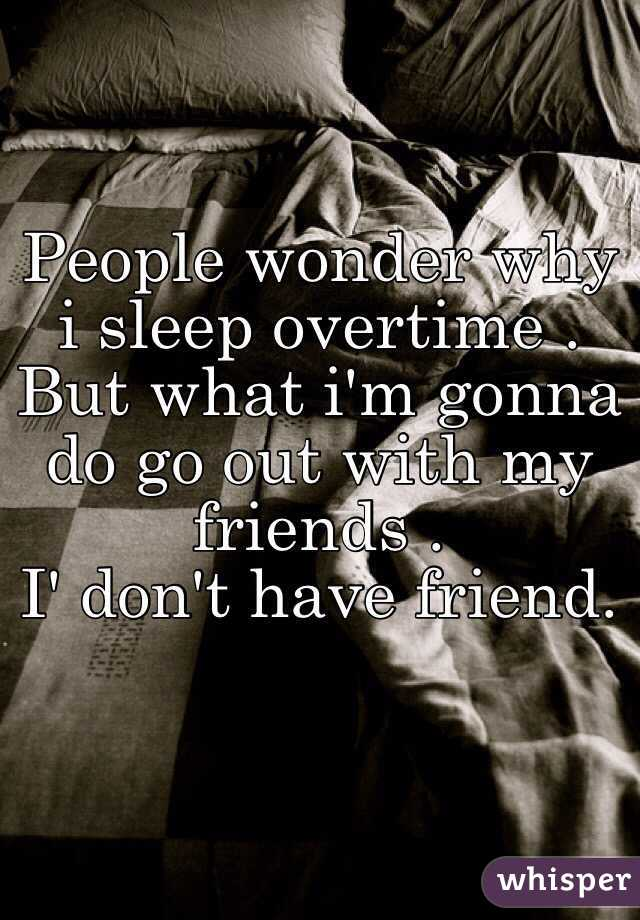 People wonder why i sleep overtime . But what i'm gonna  do go out with my friends . I' don't have friend.