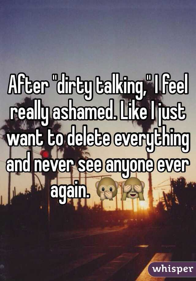 "After ""dirty talking,"" I feel really ashamed. Like I just want to delete everything and never see anyone ever again. 🙊🙈"