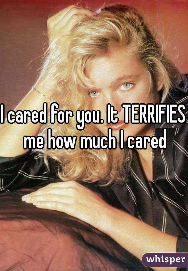 I cared for you. It TERRIFIES me how much I cared