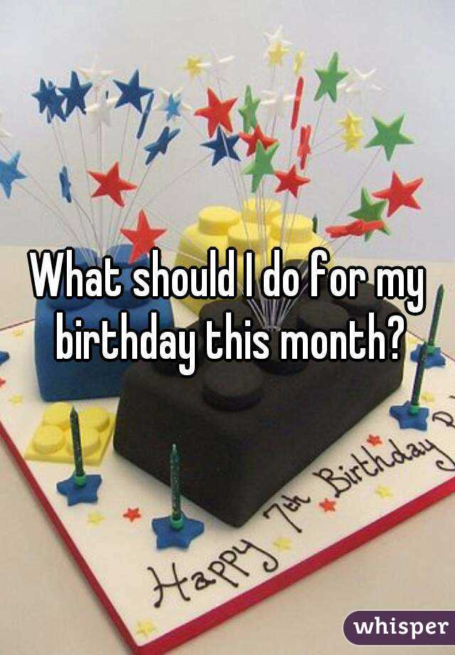 What should I do for my birthday this month?