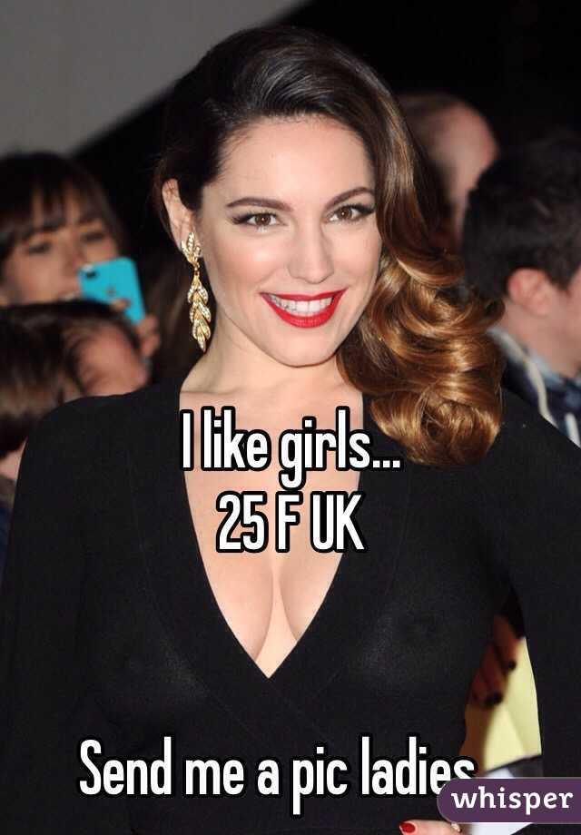 I like girls... 25 F UK   Send me a pic ladies...