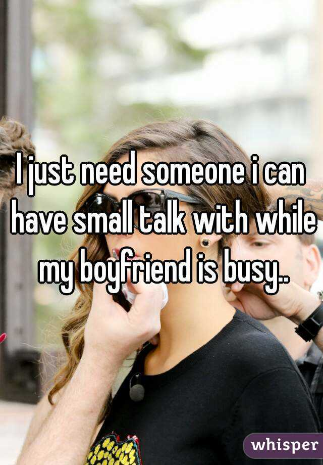 I just need someone i can have small talk with while my boyfriend is busy..