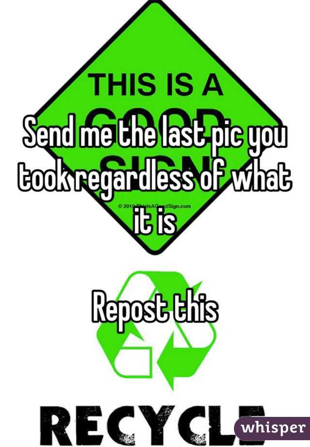 Send me the last pic you took regardless of what it is  Repost this
