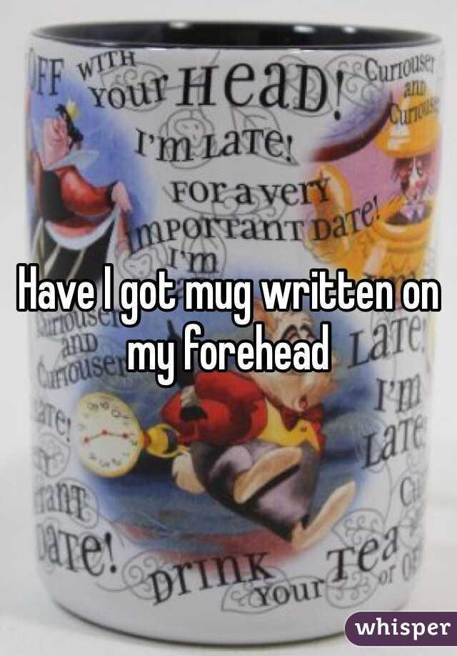 Have I got mug written on my forehead