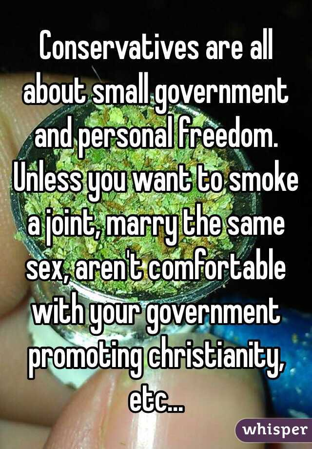 Conservatives are all about small government and personal freedom. Unless you want to smoke a joint, marry the same sex, aren't comfortable with your government promoting christianity, etc...
