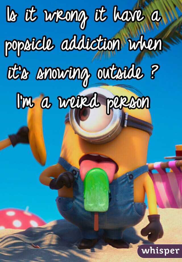 Is it wrong it have a popsicle addiction when it's snowing outside ? I'm a weird person