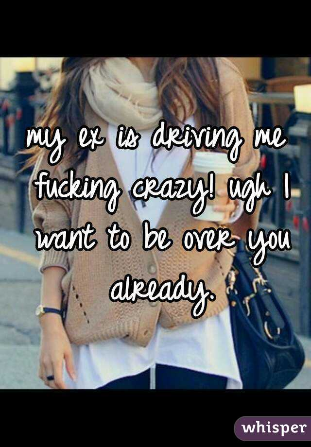 my ex is driving me fucking crazy! ugh I want to be over you already.
