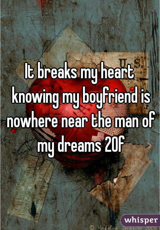 It breaks my heart knowing my boyfriend is nowhere near the man of my dreams 20f