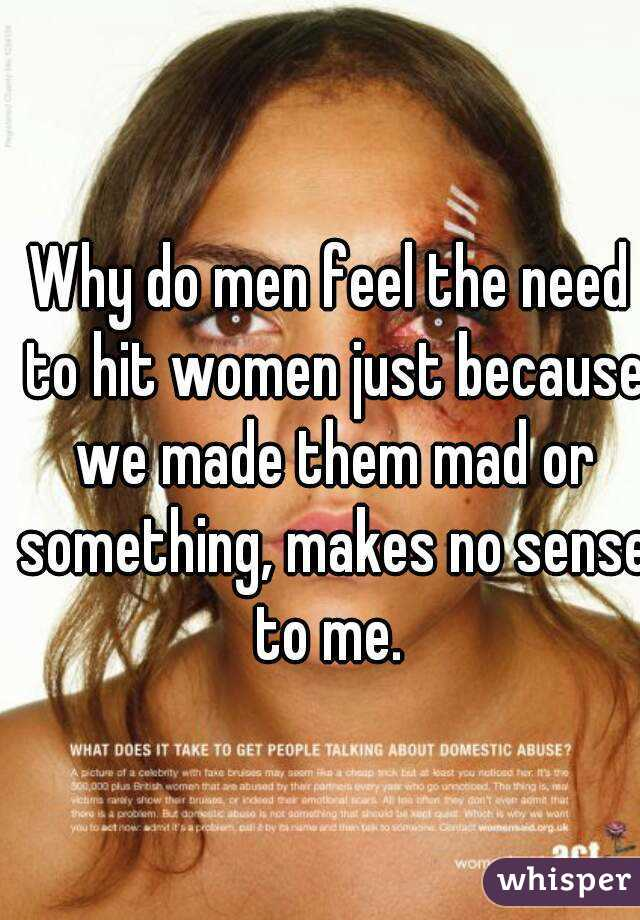 Why do men feel the need to hit women just because we made them mad or something, makes no sense to me.