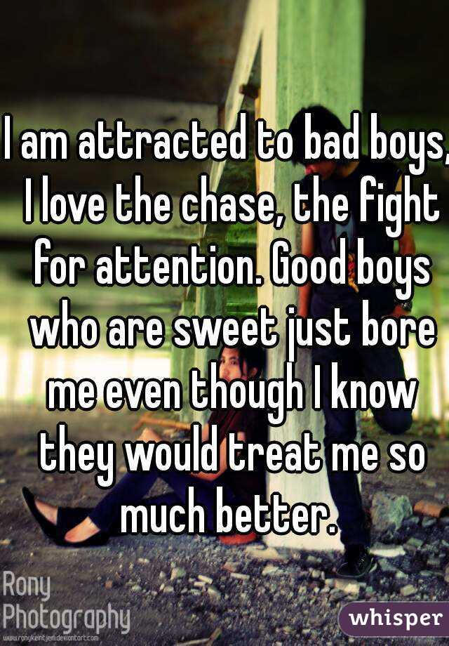 I am attracted to bad boys, I love the chase, the fight for attention. Good boys who are sweet just bore me even though I know they would treat me so much better.