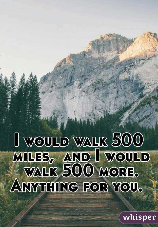 I would walk 500 miles,  and I would walk 500 more. Anything for you.
