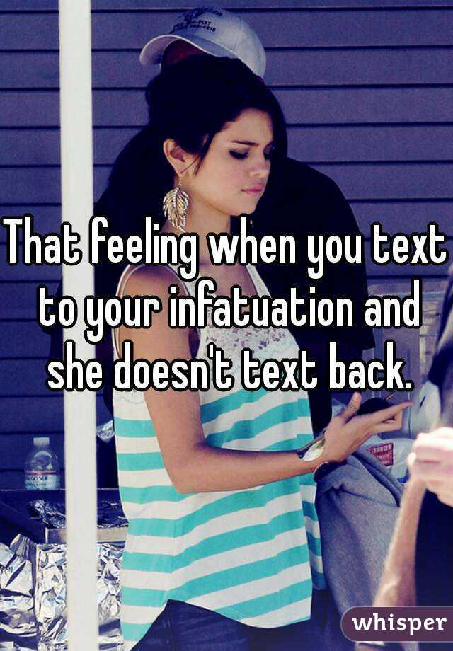 That feeling when you text to your infatuation and she doesn't text back.