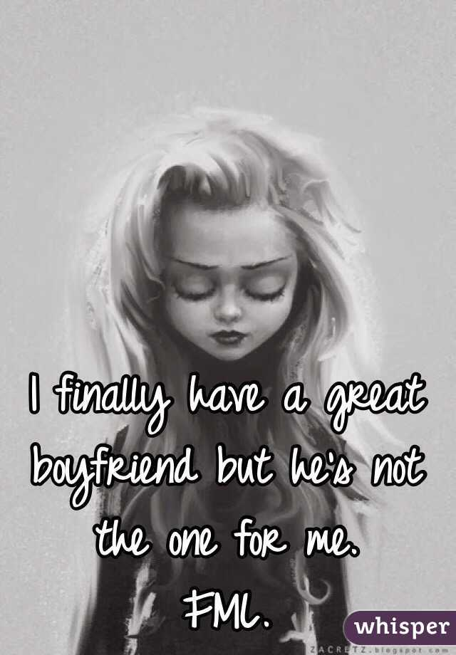 I finally have a great boyfriend but he's not the one for me.  FML.