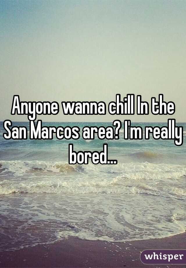Anyone wanna chill In the San Marcos area? I'm really bored...