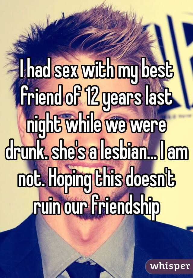 I had sex with my best friend of 12 years last night while we were drunk. she's a lesbian... I am not. Hoping this doesn't ruin our friendship