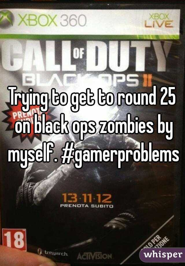 Trying to get to round 25 on black ops zombies by myself. #gamerproblems