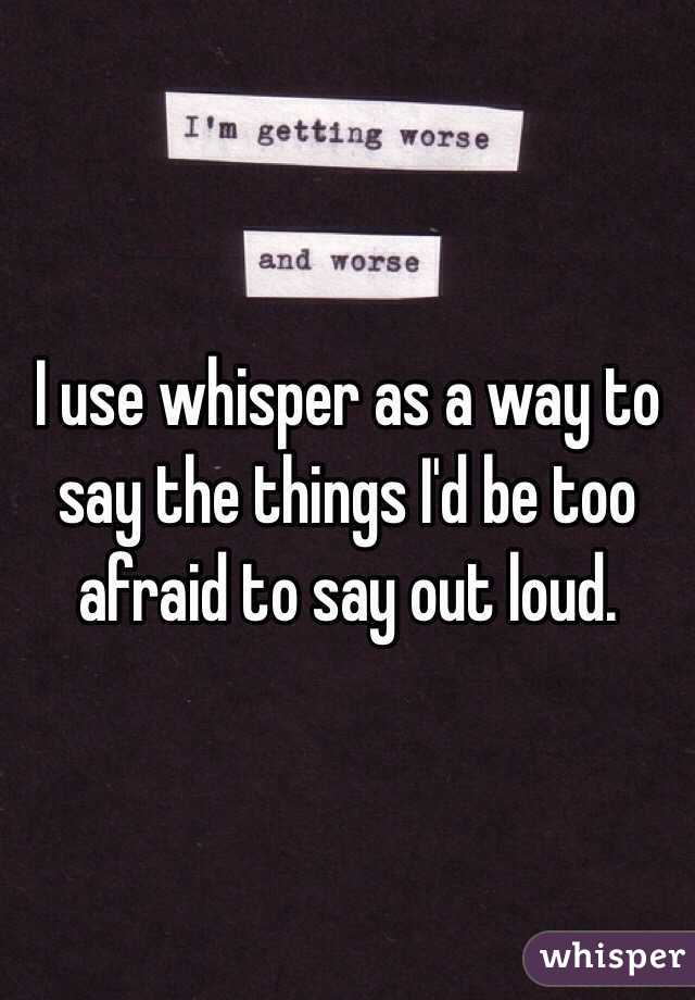 I use whisper as a way to say the things I'd be too afraid to say out loud.