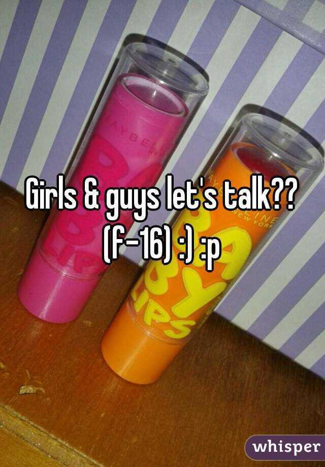 Girls & guys let's talk?? (f-16) :) :p