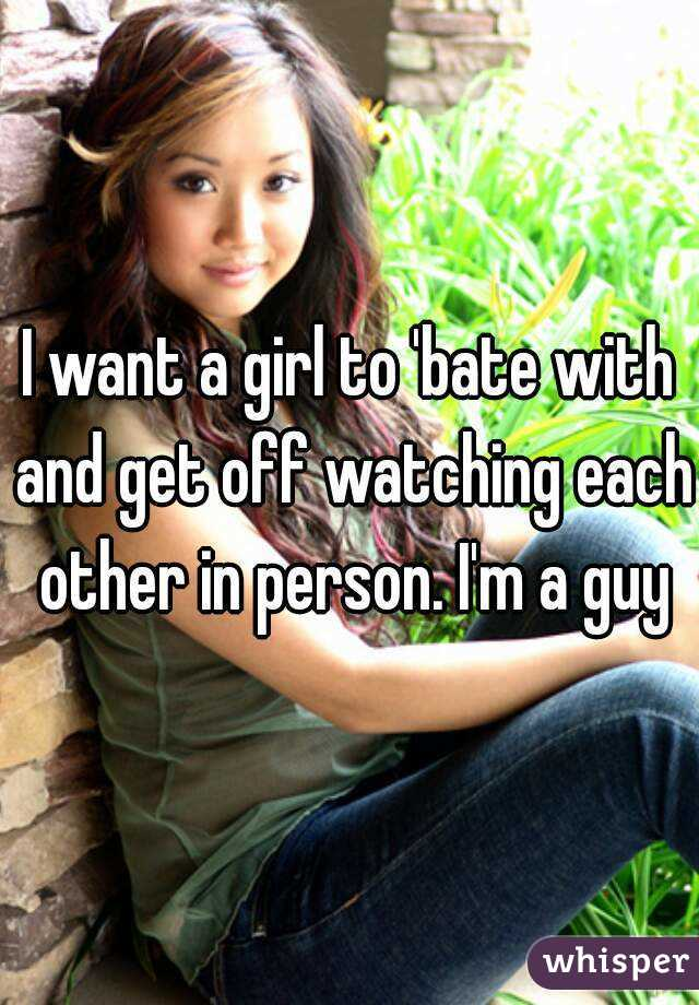 I want a girl to 'bate with and get off watching each other in person. I'm a guy