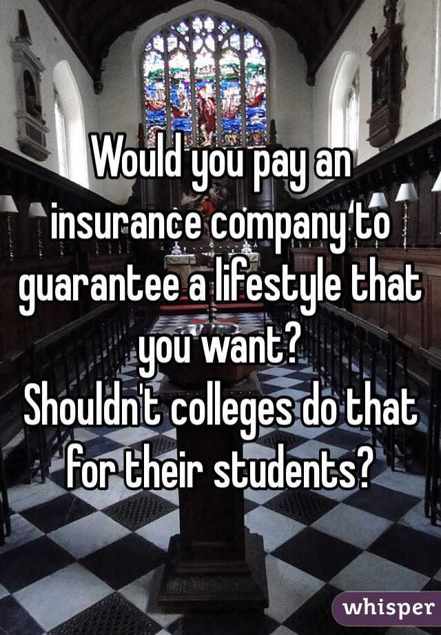 Would you pay an insurance company to guarantee a lifestyle that you want?  Shouldn't colleges do that for their students?