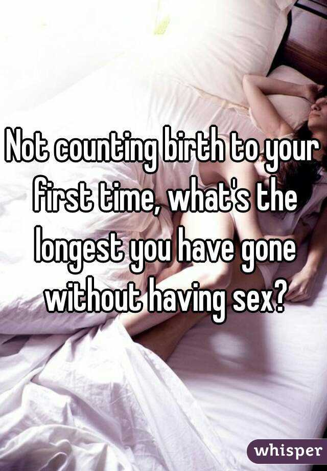 Not counting birth to your first time, what's the longest you have gone without having sex?