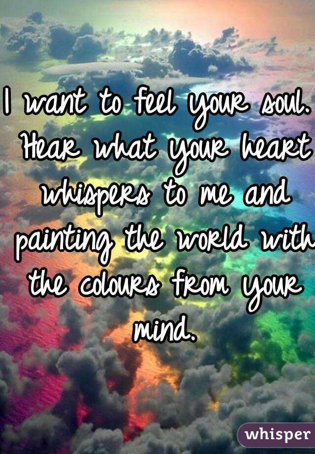 I want to feel your soul. Hear what your heart whispers to me and painting the world with the colours from your mind.