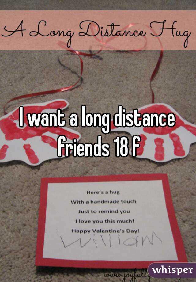 I want a long distance friends 18 f