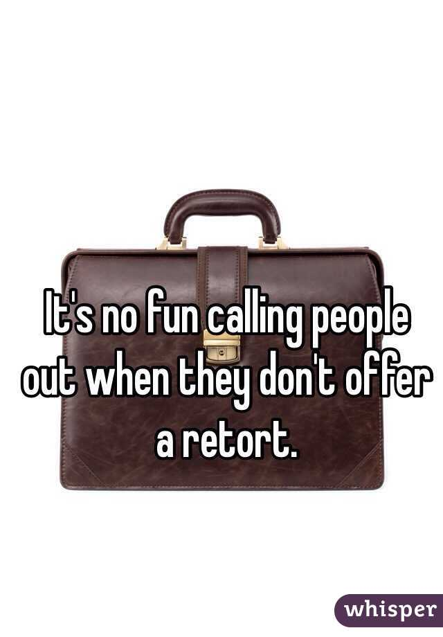 It's no fun calling people out when they don't offer a retort.