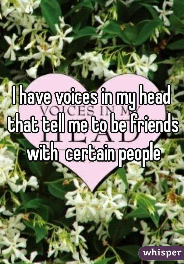I have voices in my head that tell me to be friends with  certain people