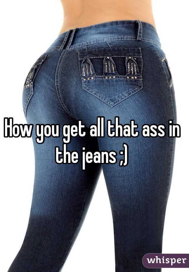 How you get all that ass in the jeans ;)