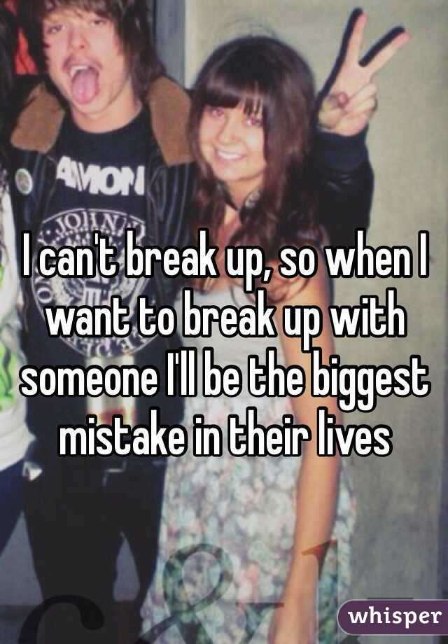 I can't break up, so when I want to break up with someone I'll be the biggest mistake in their lives
