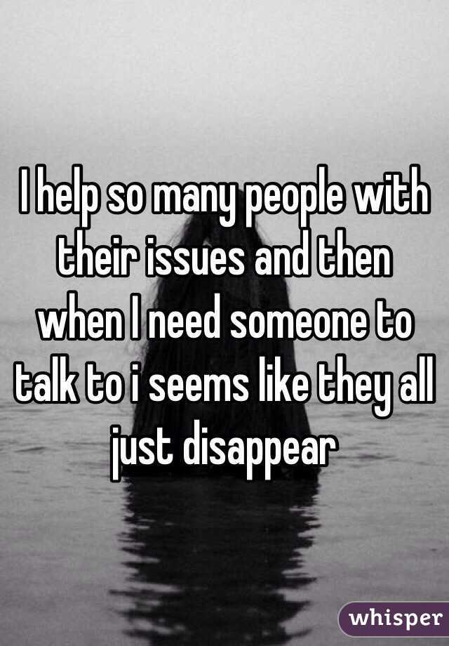 I help so many people with their issues and then when I need someone to talk to i seems like they all just disappear