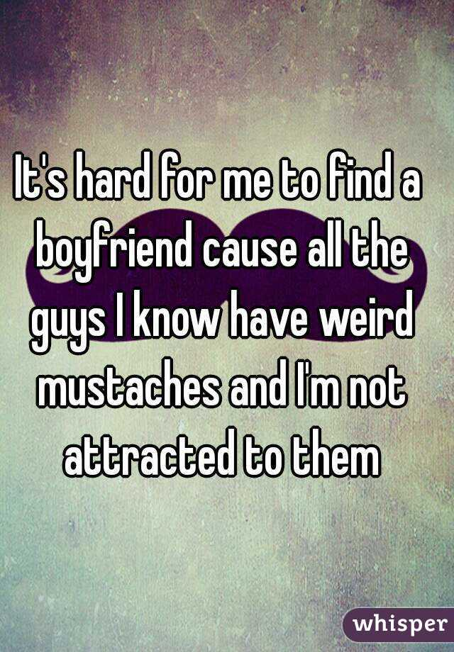 It's hard for me to find a boyfriend cause all the guys I know have weird mustaches and I'm not attracted to them