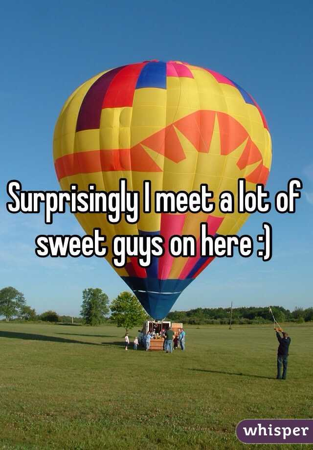 Surprisingly I meet a lot of sweet guys on here :)