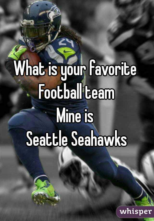 What is your favorite  Football team Mine is  Seattle Seahawks