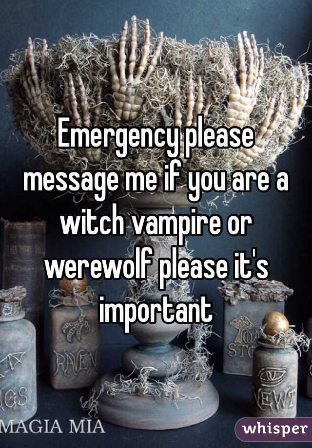 Emergency please message me if you are a witch vampire or werewolf please it's important