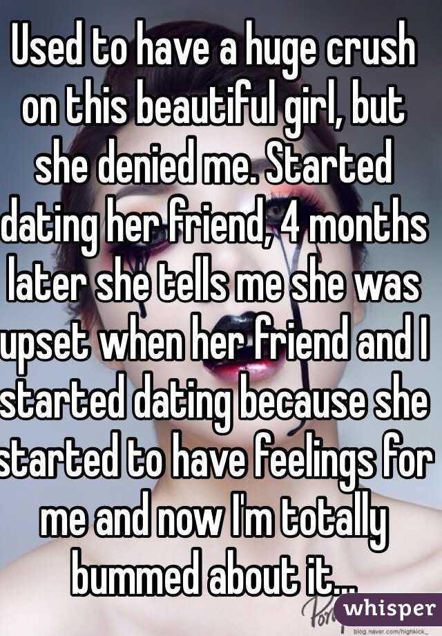 Used to have a huge crush on this beautiful girl, but she denied me. Started dating her friend, 4 months later she tells me she was upset when her friend and I started dating because she started to have feelings for me and now I'm totally bummed about it...
