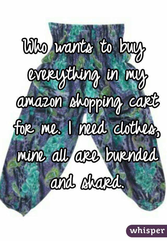 Who wants to buy everything in my amazon shopping cart for me. I need clothes, mine all are burnded and shard.