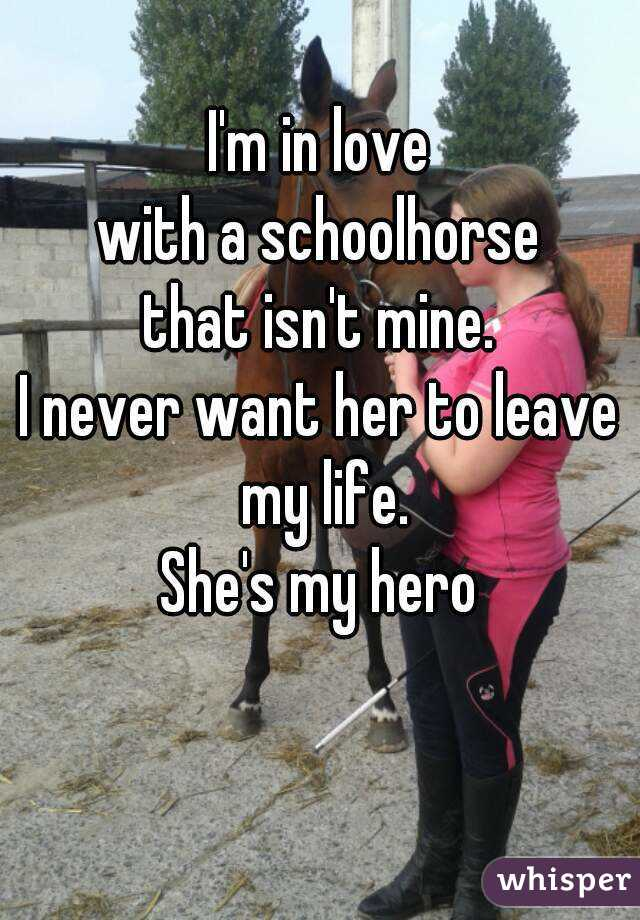I'm in love with a schoolhorse that isn't mine. I never want her to leave my life. She's my hero