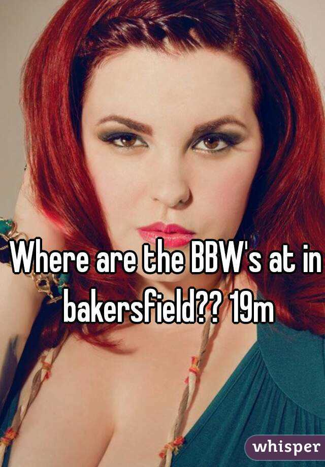 Where are the BBW's at in bakersfield?? 19m