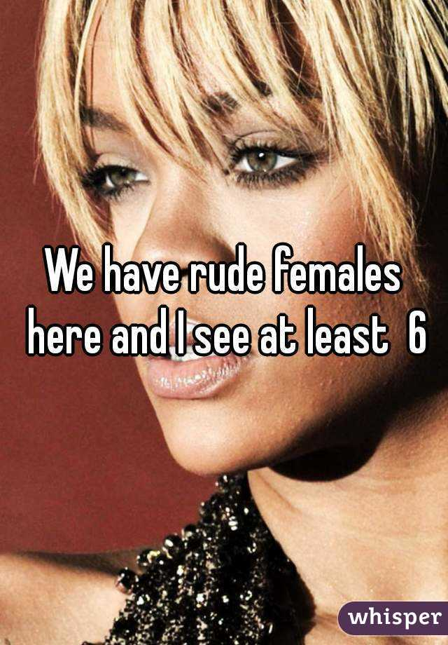 We have rude females here and I see at least  6