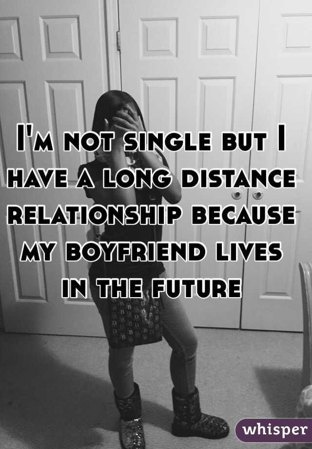 I'm not single but I have a long distance relationship because my boyfriend lives in the future
