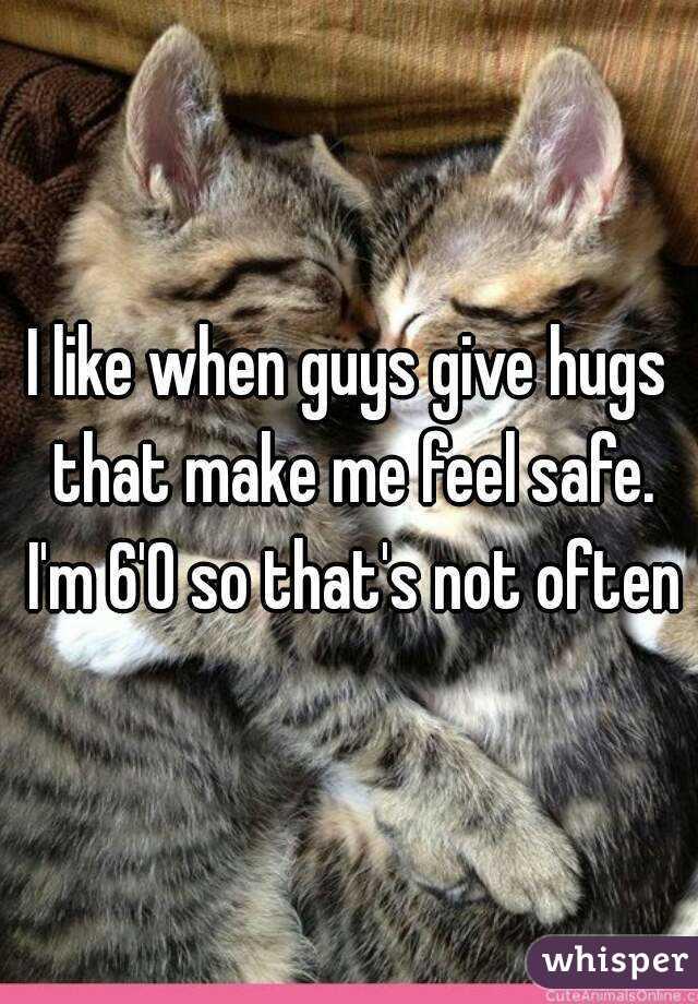 I like when guys give hugs that make me feel safe. I'm 6'0 so that's not often