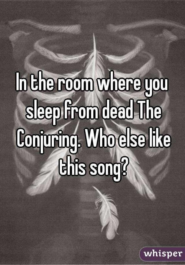 In the room where you sleep from dead The Conjuring. Who else like this song?