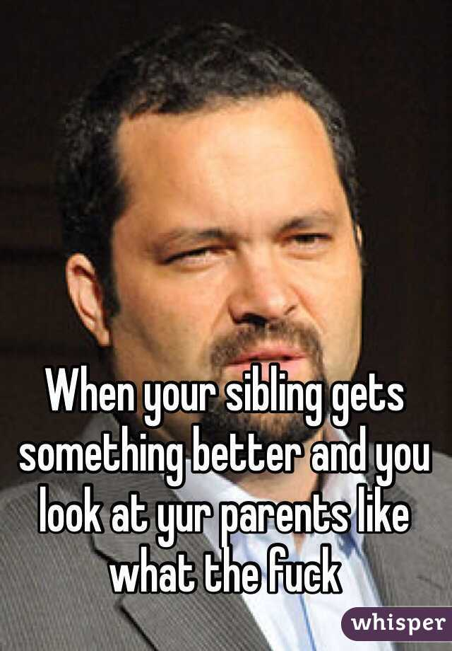 When your sibling gets something better and you look at yur parents like what the fuck