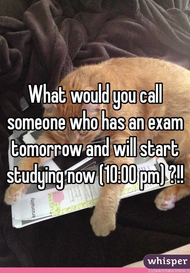 What would you call someone who has an exam tomorrow and will start studying now (10:00 pm) ?!!