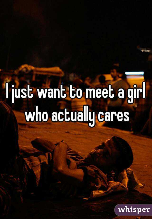 I just want to meet a girl who actually cares