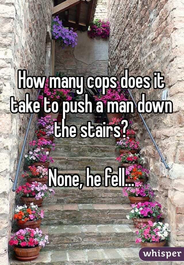 How many cops does it take to push a man down the stairs?  None, he fell...