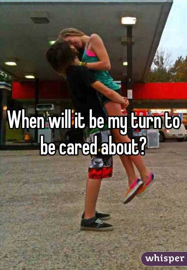 When will it be my turn to be cared about?